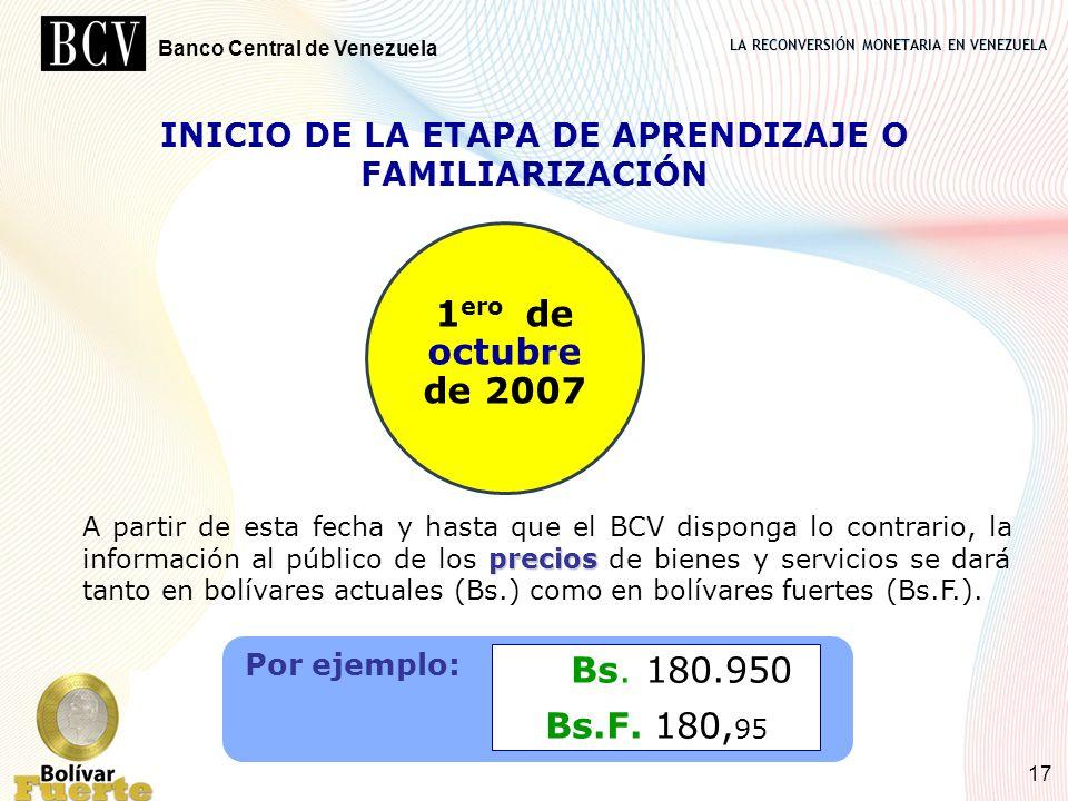 LA RECONVERSIÓN MONETARIA EN VENEZUELA Banco Central de Venezuela 17 INICIO DE LA ETAPA DE APRENDIZAJE O FAMILIARIZACIÓN 1 ero de octubre de 2007 prec