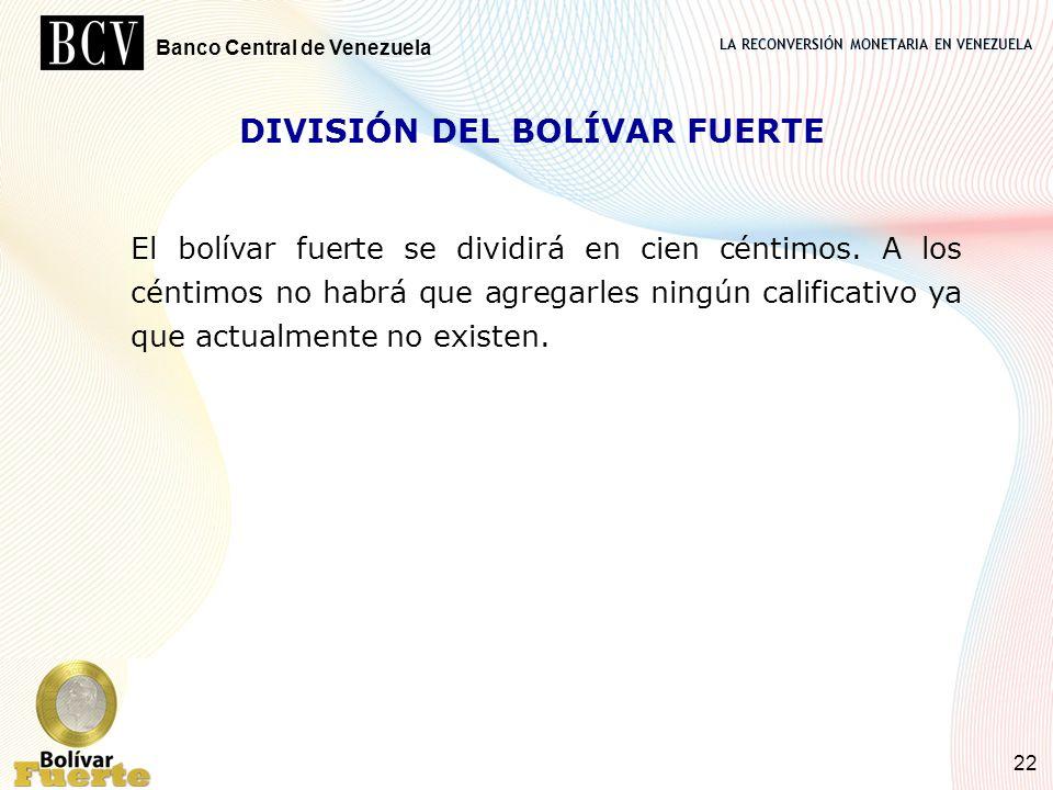 LA RECONVERSIÓN MONETARIA EN VENEZUELA Banco Central de Venezuela 22 DIVISIÓN DEL BOLÍVAR FUERTE El bolívar fuerte se dividirá en cien céntimos. A los