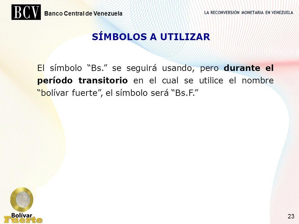 LA RECONVERSIÓN MONETARIA EN VENEZUELA Banco Central de Venezuela 23 SÍMBOLOS A UTILIZAR El símbolo Bs. se seguirá usando, pero durante el período tra