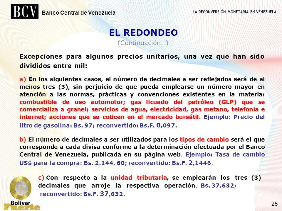 LA RECONVERSIÓN MONETARIA EN VENEZUELA Banco Central de Venezuela 25 EL REDONDEO (Continuación…) Excepciones para algunos precios unitarios, una vez q