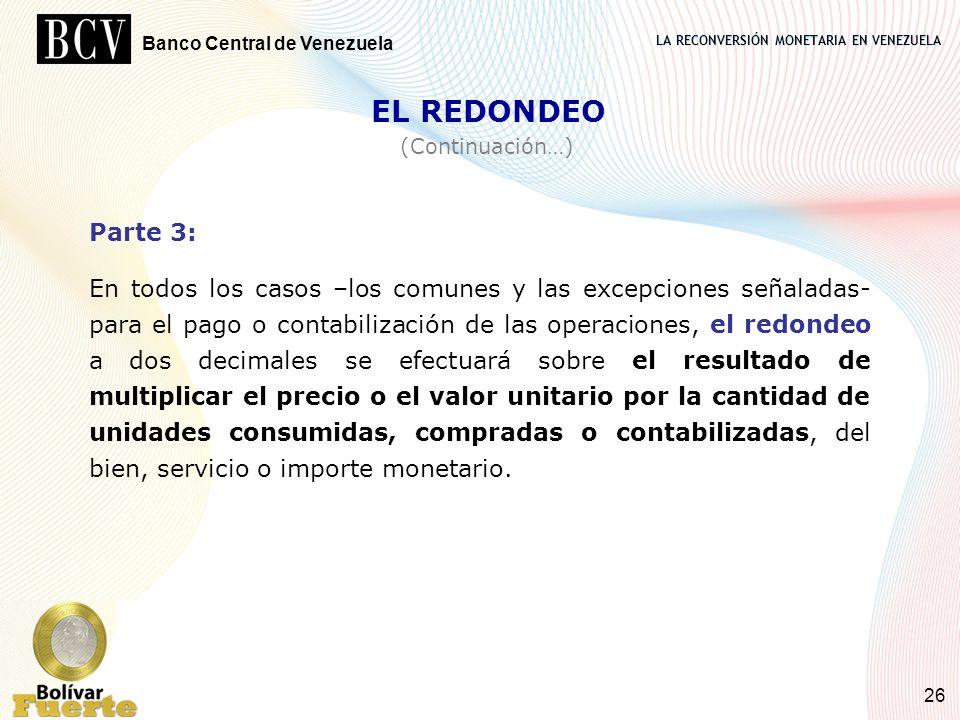 LA RECONVERSIÓN MONETARIA EN VENEZUELA Banco Central de Venezuela 26 Parte 3: En todos los casos –los comunes y las excepciones señaladas- para el pag