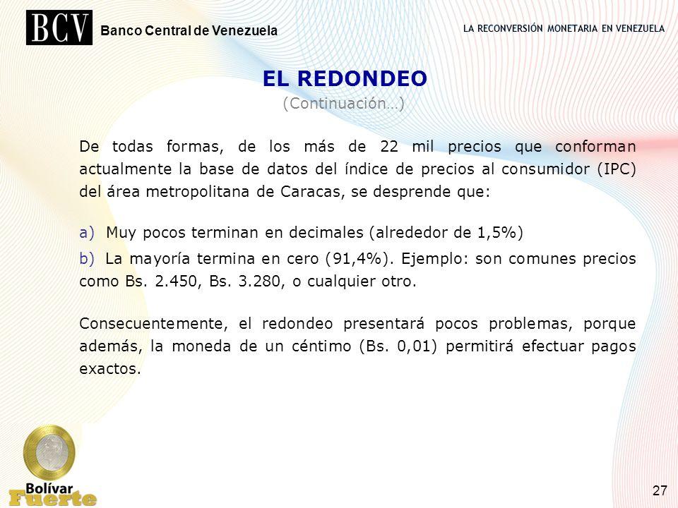 LA RECONVERSIÓN MONETARIA EN VENEZUELA Banco Central de Venezuela 27 De todas formas, de los más de 22 mil precios que conforman actualmente la base d