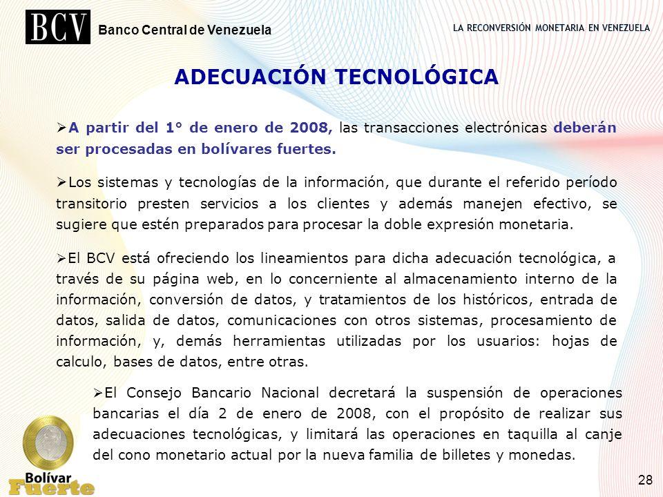LA RECONVERSIÓN MONETARIA EN VENEZUELA Banco Central de Venezuela 28 ADECUACIÓN TECNOLÓGICA A partir del 1° de enero de 2008, las transacciones electr