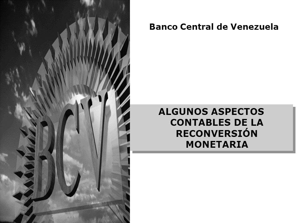 ALGUNOS ASPECTOS CONTABLES DE LA RECONVERSIÓN MONETARIA Banco Central de Venezuela