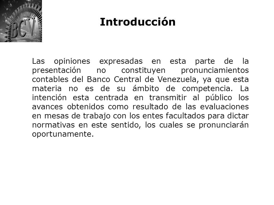 Introducción Las opiniones expresadas en esta parte de la presentación no constituyen pronunciamientos contables del Banco Central de Venezuela, ya qu
