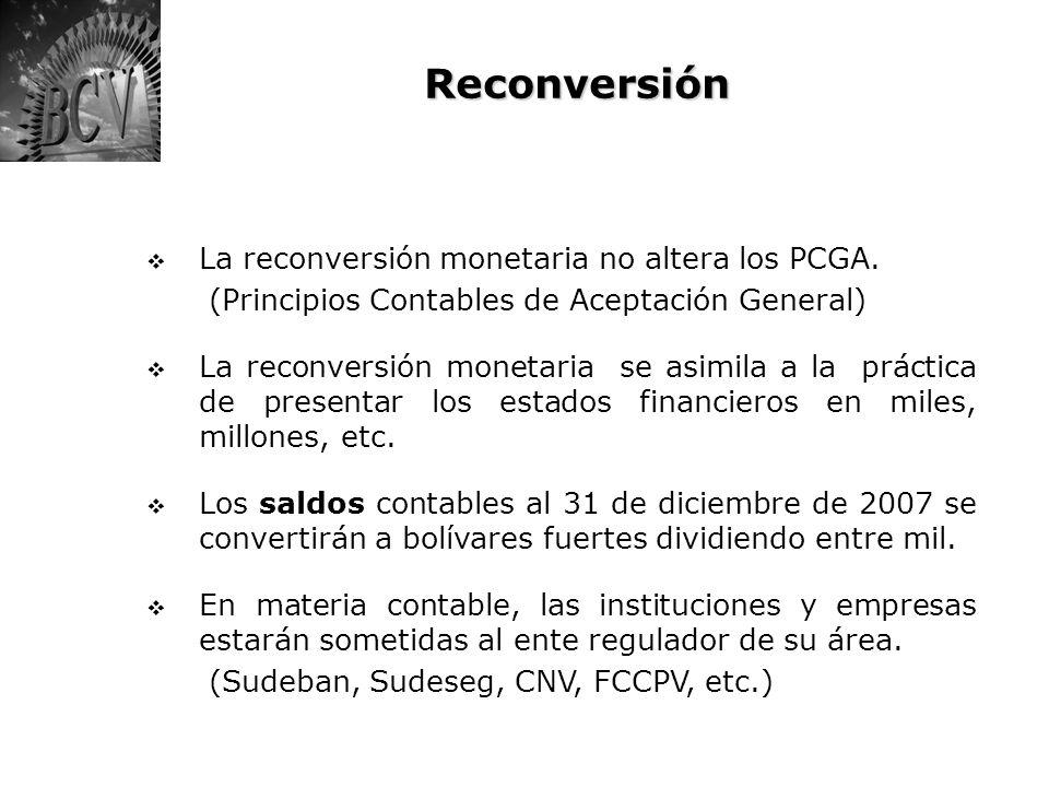 Reconversión La reconversión monetaria no altera los PCGA. (Principios Contables de Aceptación General) La reconversión monetaria se asimila a la prác