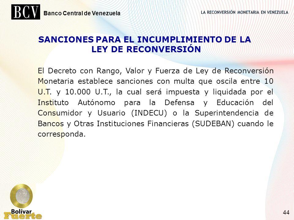 LA RECONVERSIÓN MONETARIA EN VENEZUELA Banco Central de Venezuela 44 SANCIONES PARA EL INCUMPLIMIENTO DE LA LEY DE RECONVERSIÓN El Decreto con Rango,