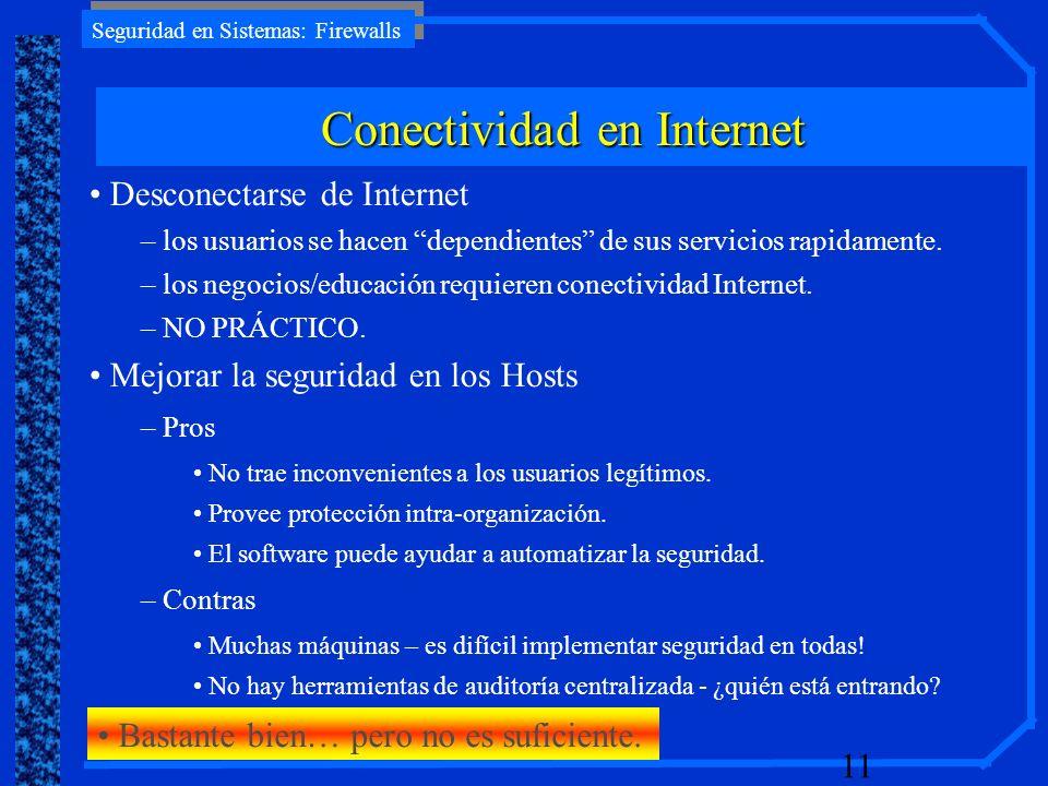 Seguridad en Sistemas: Firewalls 11 Desconectarse de Internet – los usuarios se hacen dependientes de sus servicios rapidamente. – los negocios/educac