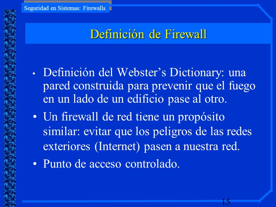 Seguridad en Sistemas: Firewalls 15 Definición del Websters Dictionary: una pared construida para prevenir que el fuego en un lado de un edificio pase