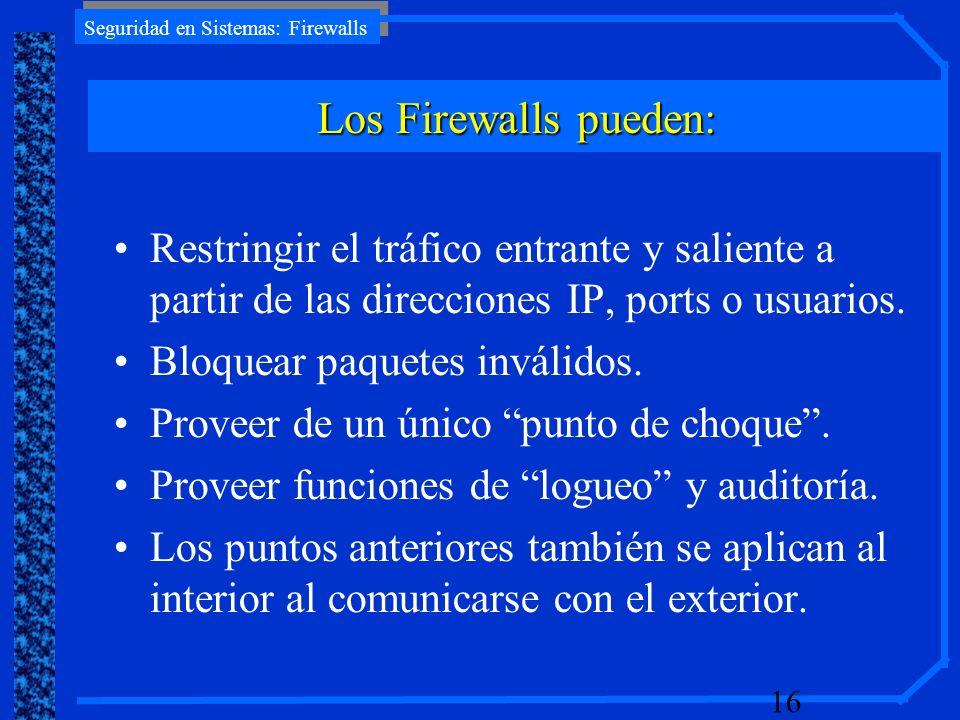 Seguridad en Sistemas: Firewalls 16 Restringir el tráfico entrante y saliente a partir de las direcciones IP, ports o usuarios. Bloquear paquetes invá