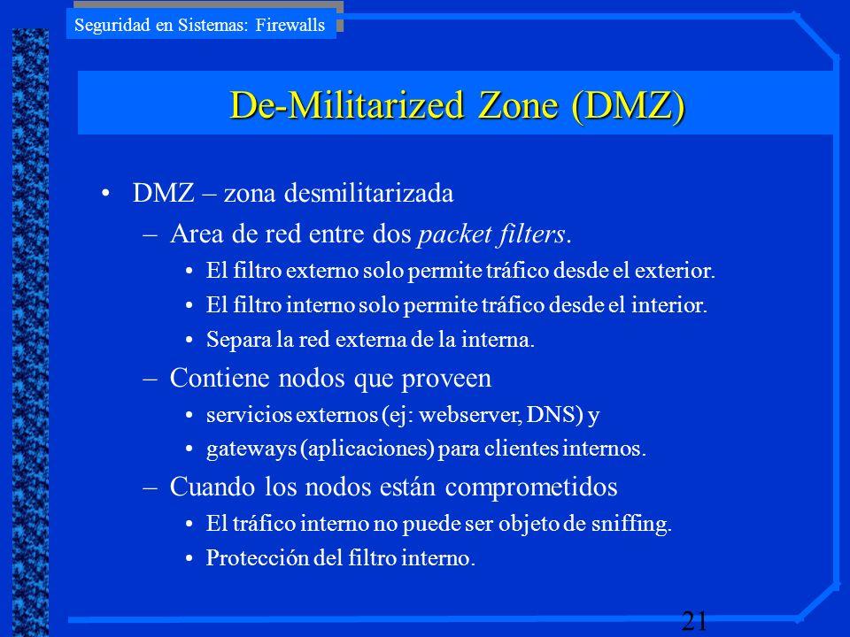 Seguridad en Sistemas: Firewalls 21 DMZ – zona desmilitarizada –Area de red entre dos packet filters. El filtro externo solo permite tráfico desde el