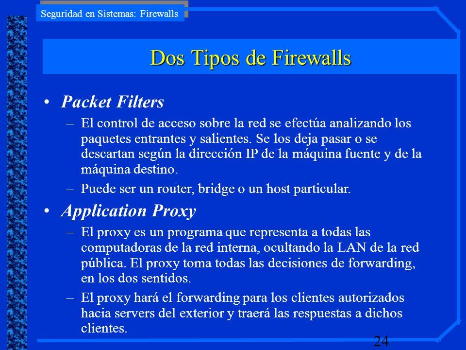 Seguridad en Sistemas: Firewalls 24 Packet Filters –El control de acceso sobre la red se efectúa analizando los paquetes entrantes y salientes. Se los