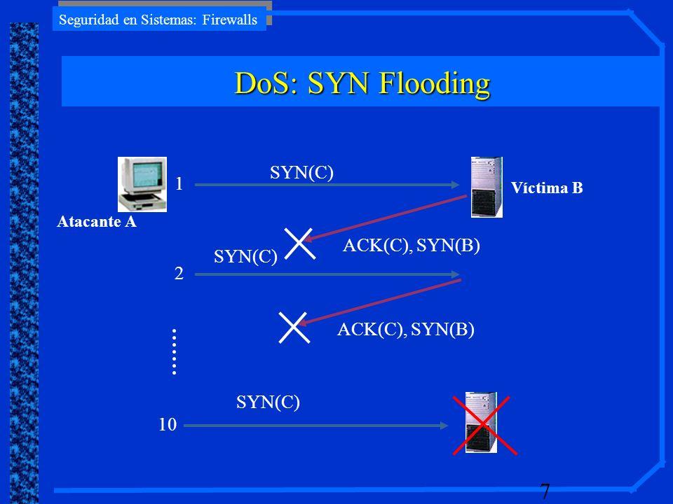 Seguridad en Sistemas: Firewalls 7 Atacante A Víctima B SYN(C) ACK(C), SYN(B) SYN(C) 1 10 2 SYN(C) ACK(C), SYN(B) DoS: SYN Flooding