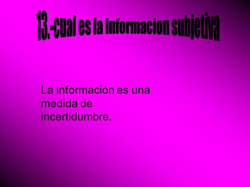 La información es una medida de incertidumbre.