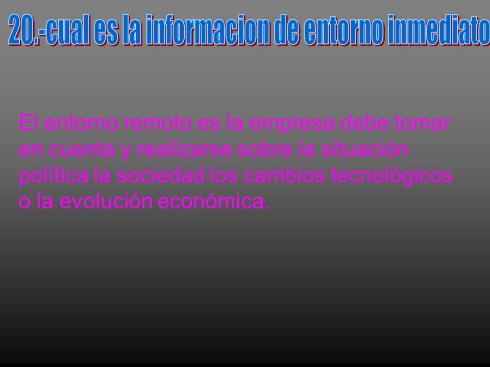 El entorno remoto es la empresa debe tomar en cuenta y realizarse sobre la situación política la sociedad los cambios tecnológicos o la evolución económica.