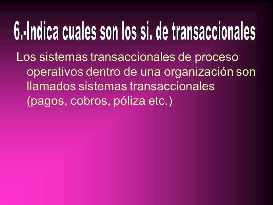 Los sistemas transaccionales de proceso operativos dentro de una organización son llamados sistemas transaccionales (pagos, cobros, póliza etc.)