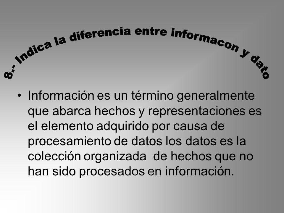 Información es un término generalmente que abarca hechos y representaciones es el elemento adquirido por causa de procesamiento de datos los datos es la colección organizada de hechos que no han sido procesados en información.