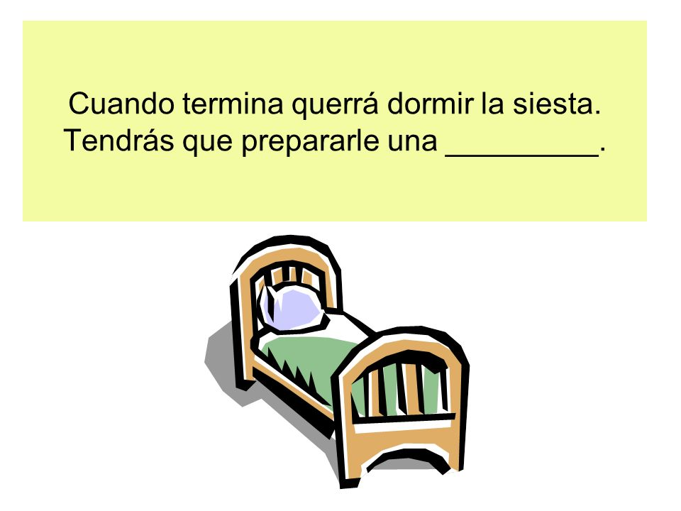 Cuando termina querrá dormir la siesta. Tendrás que prepararle una _________.