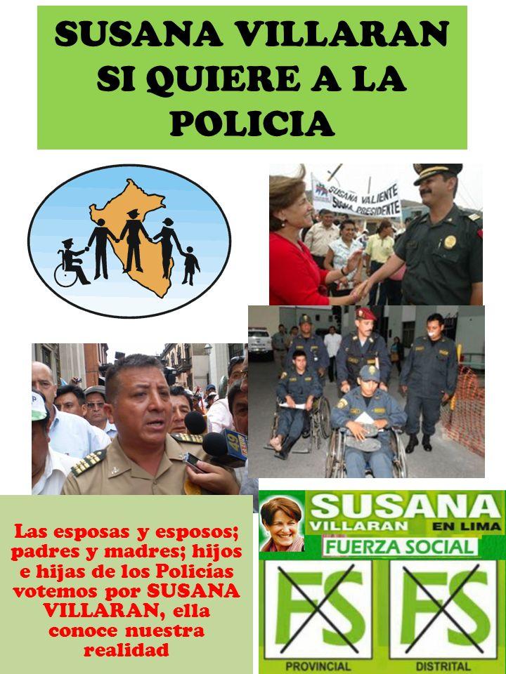 LOS POLICIAS; LOS PROFESORES; LAS ENFERMERAS; TODOS LOS TRABAJADORES SOCIALES Y TODOS LOS QUE TENEMOS EL COMUN DE: SER ATENDIDOS URGENTEMENTE VOTEMOS POR SUSANA VILLARAN, ELLA CONOCE NUESTRA REALIDAD SUSANA VILLARAN SI ES REALIDAD