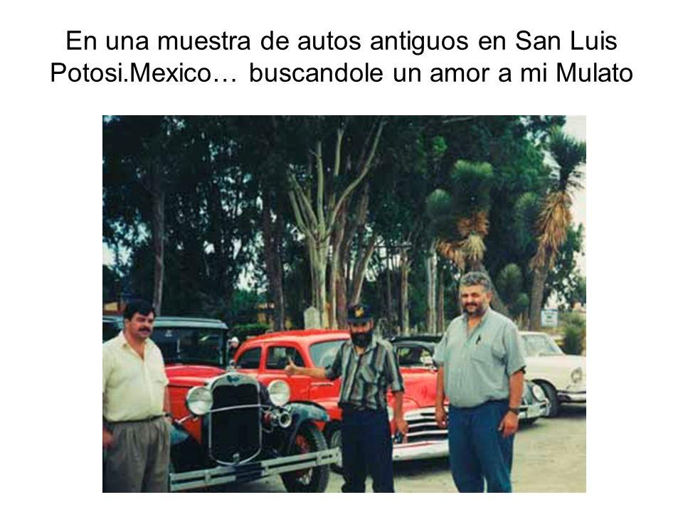 En una muestra de autos antiguos en San Luis Potosi.Mexico… buscandole un amor a mi Mulato