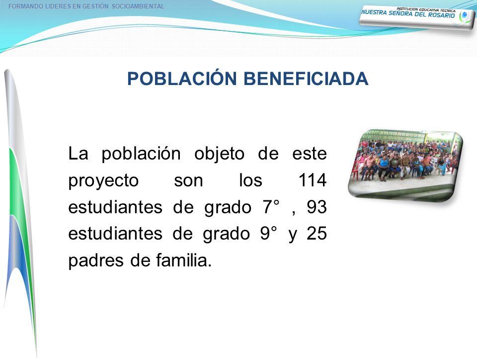 POBLACIÓN BENEFICIADA FORMANDO LIDERES EN GESTIÓN SOCIOAMBIENTAL La población objeto de este proyecto son los 114 estudiantes de grado 7°, 93 estudian