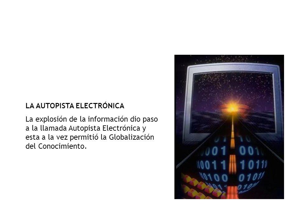 LA AUTOPISTA ELECTRÓNICA La explosión de la información dio paso a la llamada Autopista Electrónica y esta a la vez permitió la Globalización del Conocimiento.