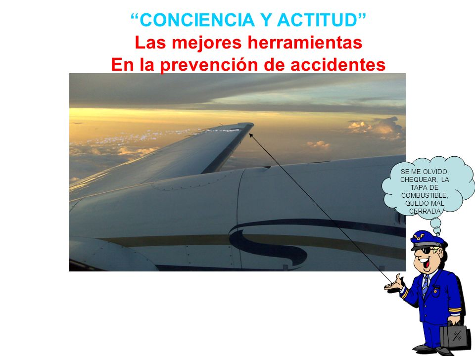 CONCIENCIA Y ACTITUD Las mejores herramientas En la prevención de accidentes SE ME OLVIDO, CHEQUEAR, LA TAPA DE COMBUSTIBLE, QUEDO MAL CERRADA 05AGO07