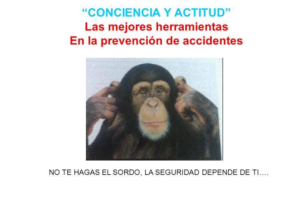 CONCIENCIA Y ACTITUD Las mejores herramientas En la prevención de accidentes NO TE HAGAS EL SORDO, LA SEGURIDAD DEPENDE DE TI….