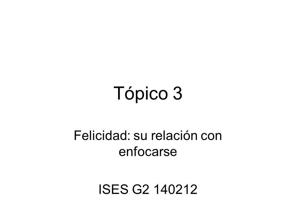 Tópico 3 Felicidad: su relación con enfocarse ISES G2 140212