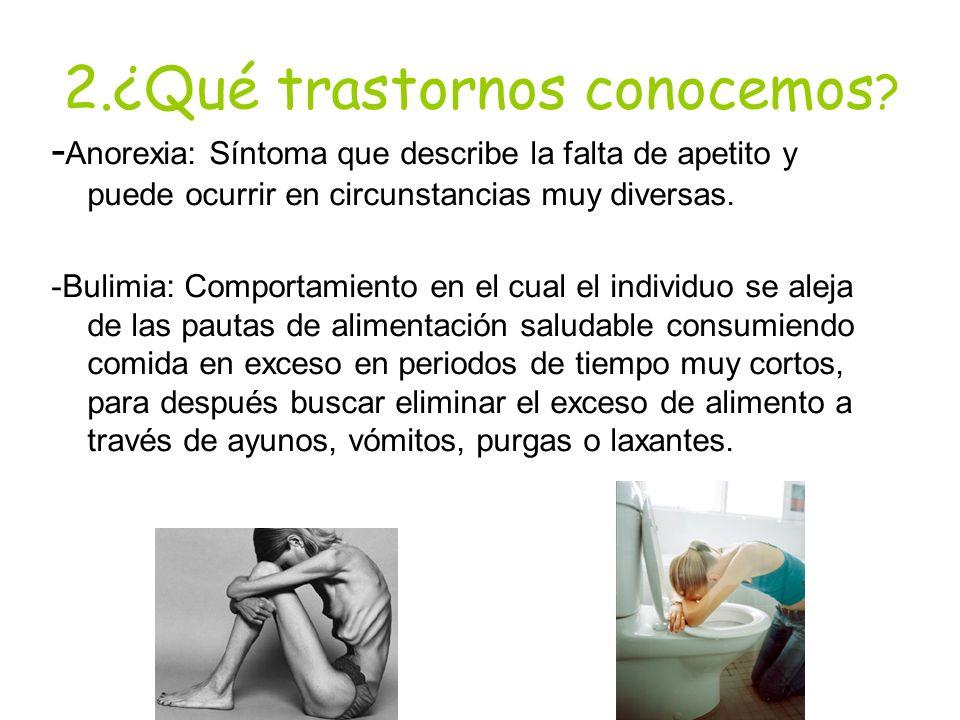2.¿Qué trastornos conocemos ? - Anorexia: Síntoma que describe la falta de apetito y puede ocurrir en circunstancias muy diversas. -Bulimia: Comportam