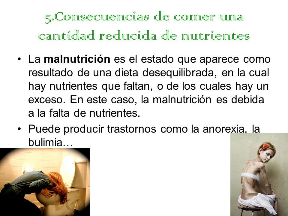 5.Consecuencias de comer una cantidad reducida de nutrientes La malnutrición es el estado que aparece como resultado de una dieta desequilibrada, en l