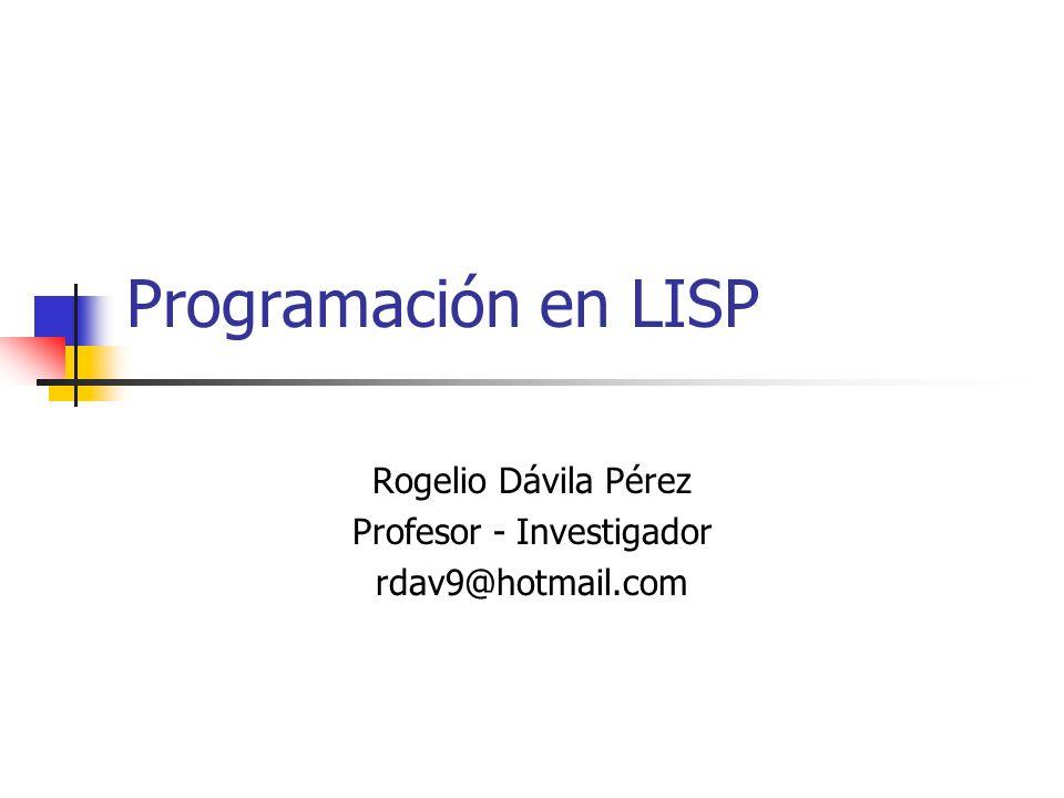 Programación en LISP Rogelio Dávila Pérez Profesor - Investigador rdav9@hotmail.com