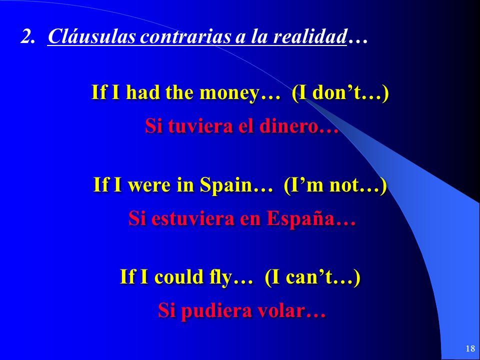 17 2. Contraria a la realidad… Si + + imperfecto del subjuntivo imperfecto del subjuntivo + + condicional