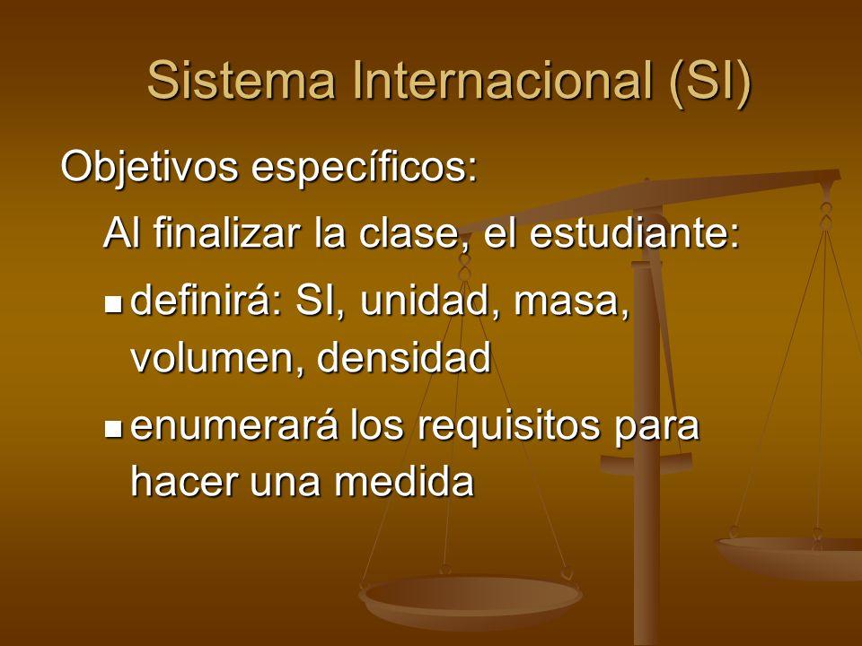 Sistema Internacional (SI) Objetivos específicos: Al finalizar la clase, el estudiante: definirá: SI, unidad, masa, volumen, densidad definirá: SI, un