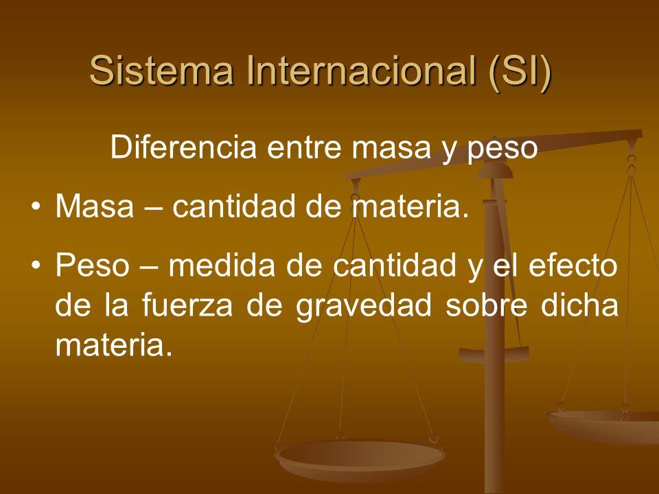 Sistema Internacional (SI) Diferencia entre masa y peso Masa – cantidad de materia. Peso – medida de cantidad y el efecto de la fuerza de gravedad sob
