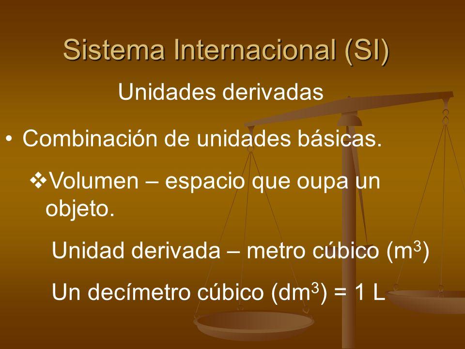 Sistema Internacional (SI) Unidades derivadas Combinación de unidades básicas. Volumen – espacio que oupa un objeto. Unidad derivada – metro cúbico (m