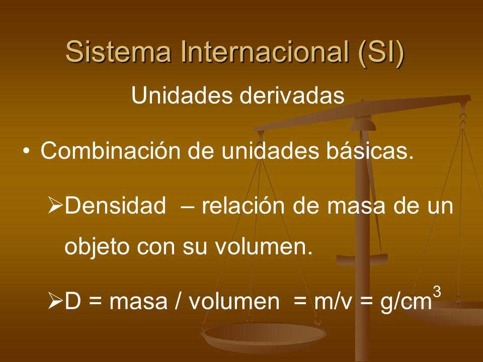 Sistema Internacional (SI) Unidades derivadas Combinación de unidades básicas. Densidad – relación de masa de un objeto con su volumen. D = masa / vol