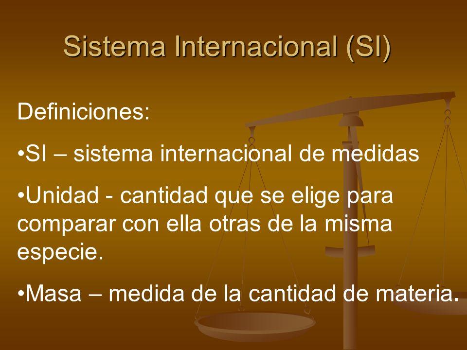 Sistema Internacional (SI) Definiciones: SI – sistema internacional de medidas Unidad - cantidad que se elige para comparar con ella otras de la misma