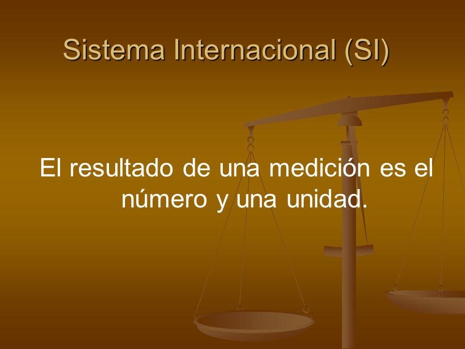 Sistema Internacional (SI) El resultado de una medición es el número y una unidad.
