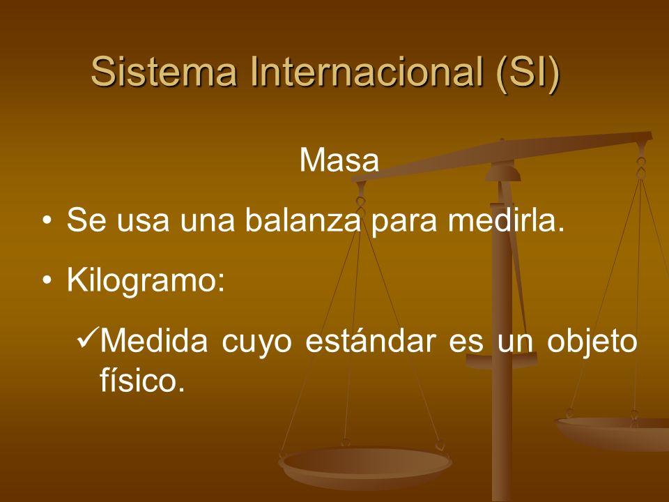 Sistema Internacional (SI) Masa Se usa una balanza para medirla. Kilogramo: Medida cuyo estándar es un objeto físico.