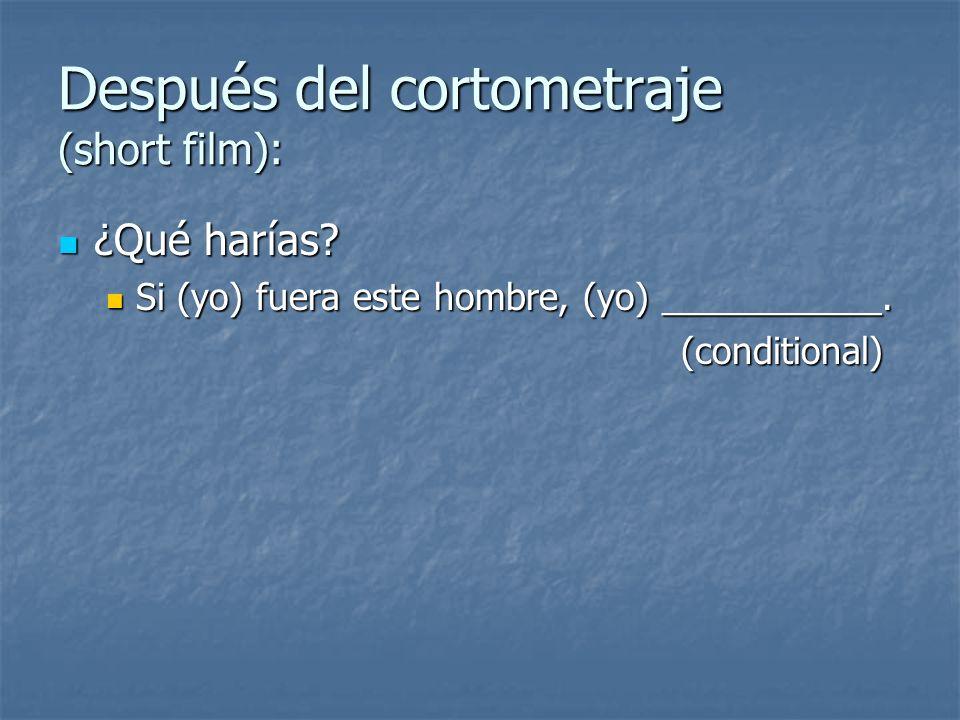 Después del cortometraje (short film): ¿Qué harías? ¿Qué harías? Si (yo) fuera este hombre, (yo) ___________. Si (yo) fuera este hombre, (yo) ________