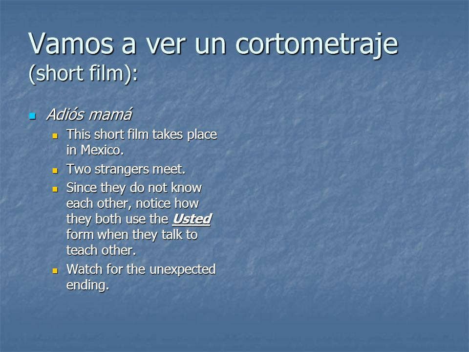 Vamos a ver un cortometraje (short film): Adiós mamá Adiós mamá This short film takes place in Mexico. This short film takes place in Mexico. Two stra