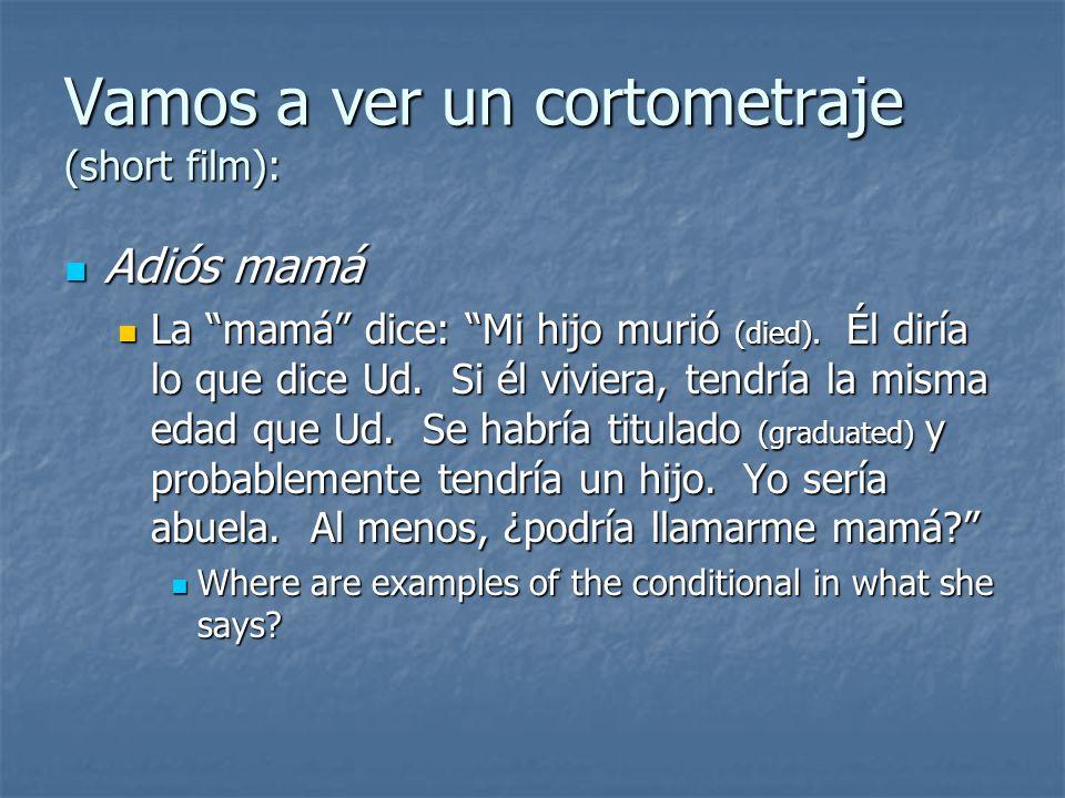 Vamos a ver un cortometraje (short film): Adiós mamá Adiós mamá La mamá dice: Mi hijo murió (died). Él diría lo que dice Ud. Si él viviera, tendría la