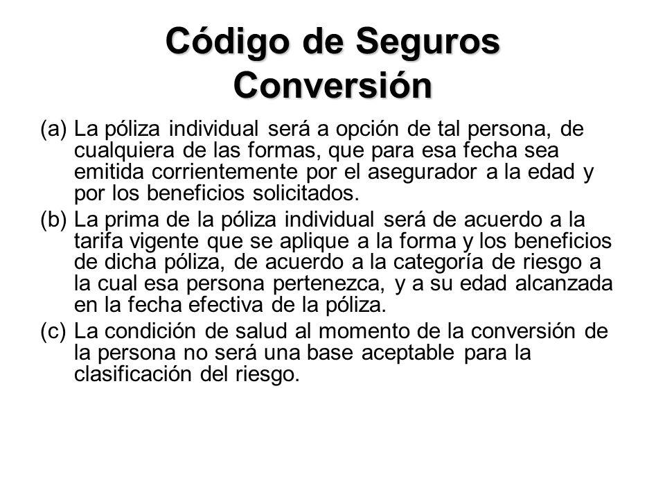 Código de Seguros Conversión (a)La póliza individual será a opción de tal persona, de cualquiera de las formas, que para esa fecha sea emitida corrientemente por el asegurador a la edad y por los beneficios solicitados.