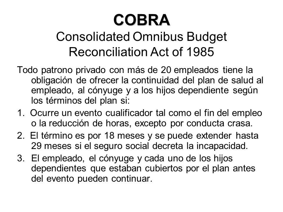 COBRA COBRA Consolidated Omnibus Budget Reconciliation Act of 1985 Todo patrono privado con más de 20 empleados tiene la obligación de ofrecer la continuidad del plan de salud al empleado, al cónyuge y a los hijos dependiente según los términos del plan si: 1.