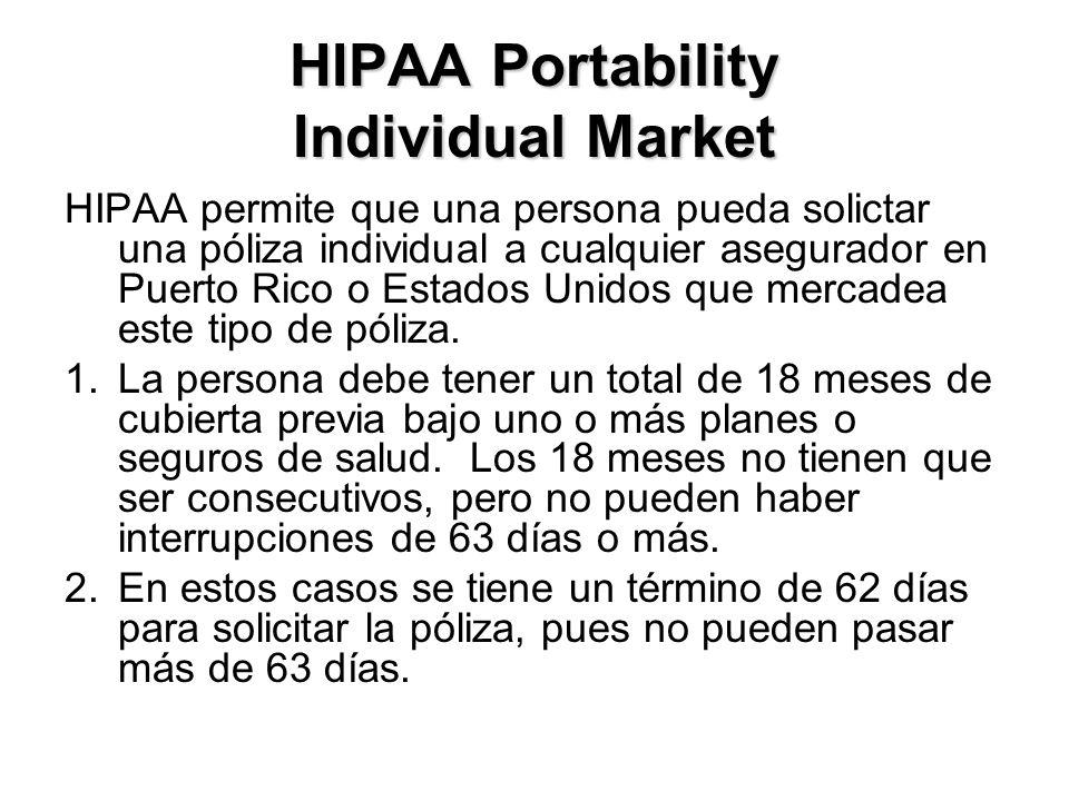 HIPAA Portability Individual Market HIPAA permite que una persona pueda solictar una póliza individual a cualquier asegurador en Puerto Rico o Estados Unidos que mercadea este tipo de póliza.