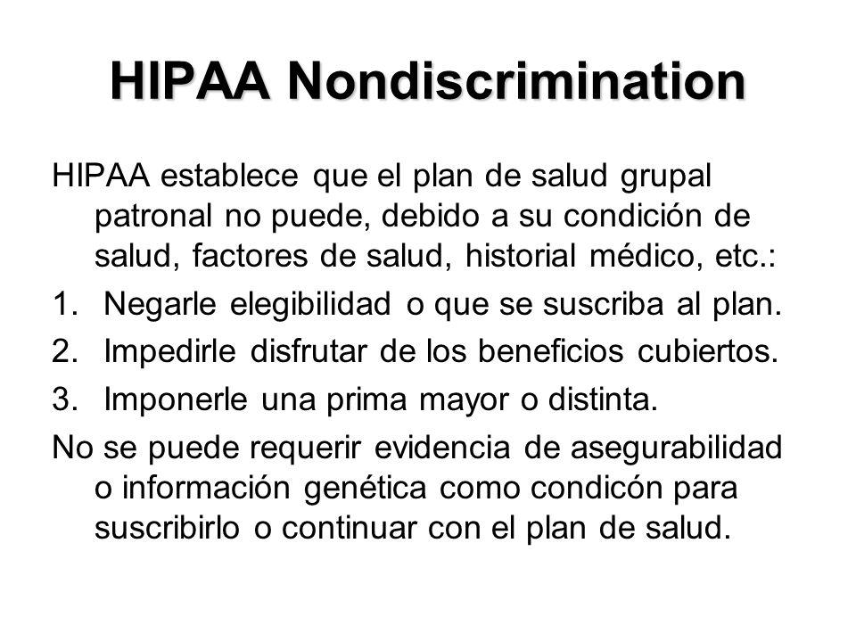 HIPAA Nondiscrimination HIPAA establece que el plan de salud grupal patronal no puede, debido a su condición de salud, factores de salud, historial médico, etc.: 1.