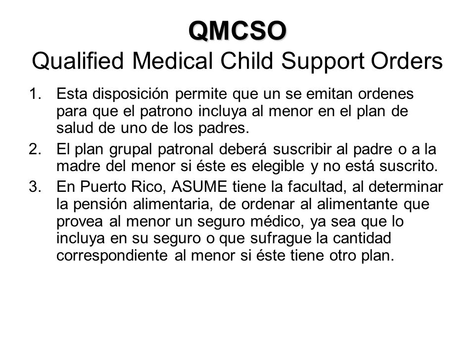 QMCSO QMCSO Qualified Medical Child Support Orders 1.Esta disposición permite que un se emitan ordenes para que el patrono incluya al menor en el plan