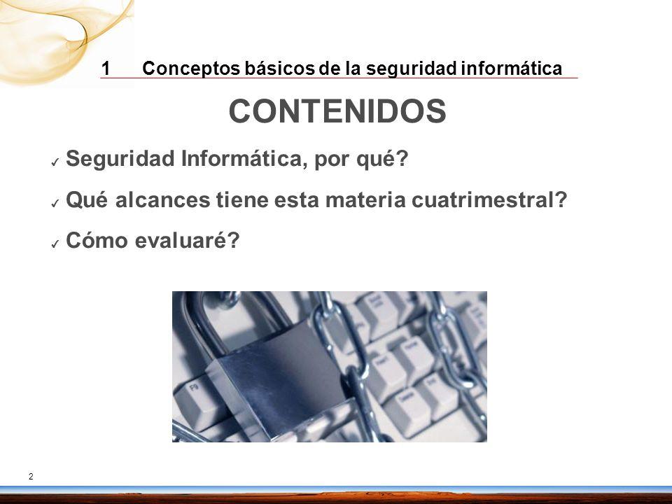 1 Conceptos básicos de la seguridad informática 2 CONTENIDOS Seguridad Informática, por qué? Qué alcances tiene esta materia cuatrimestral? Cómo evalu