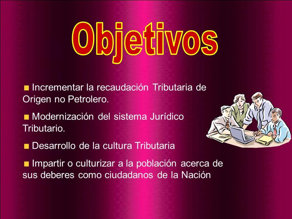 Incrementar la recaudación Tributaria de Origen no Petrolero. Modernización del sistema Jurídico Tributario. Desarrollo de la cultura Tributaria Impar